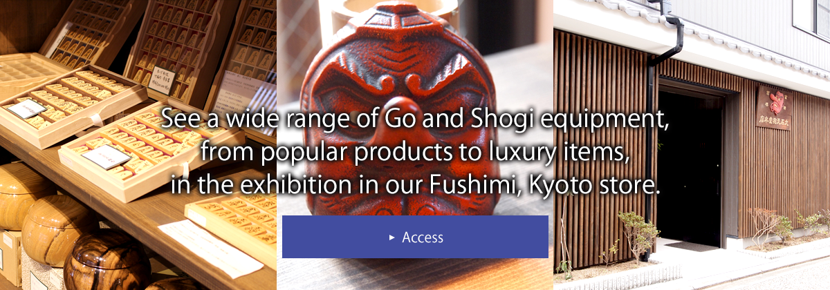 See a wide range of Go and Shogi equipment, from popular products to luxury items, in the exhibition in our Fushimi, Kyoto store.